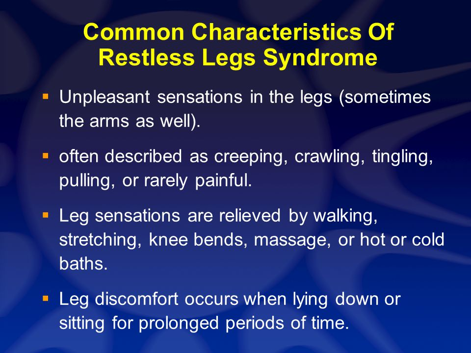 Common Characteristics Of Restless Legs Syndrome Unpleasant sensations in the legs (sometimes the arms as well). often described as creeping, crawling