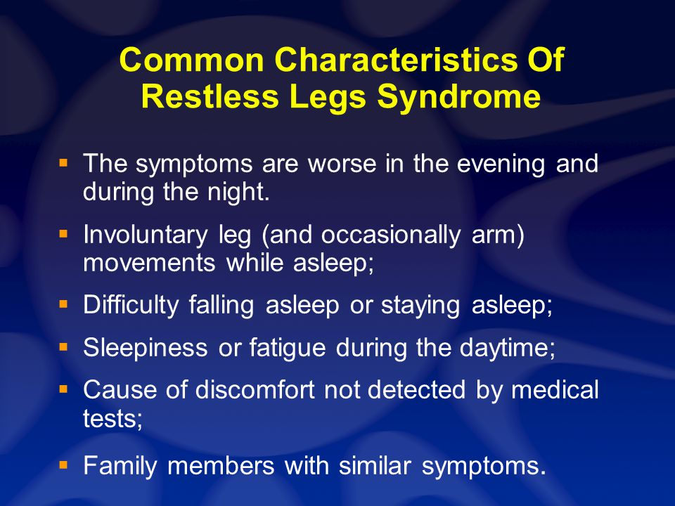 Common Characteristics Of Restless Legs Syndrome The symptoms are worse in the evening and during the night. Involuntary leg (and occasionally arm) mo