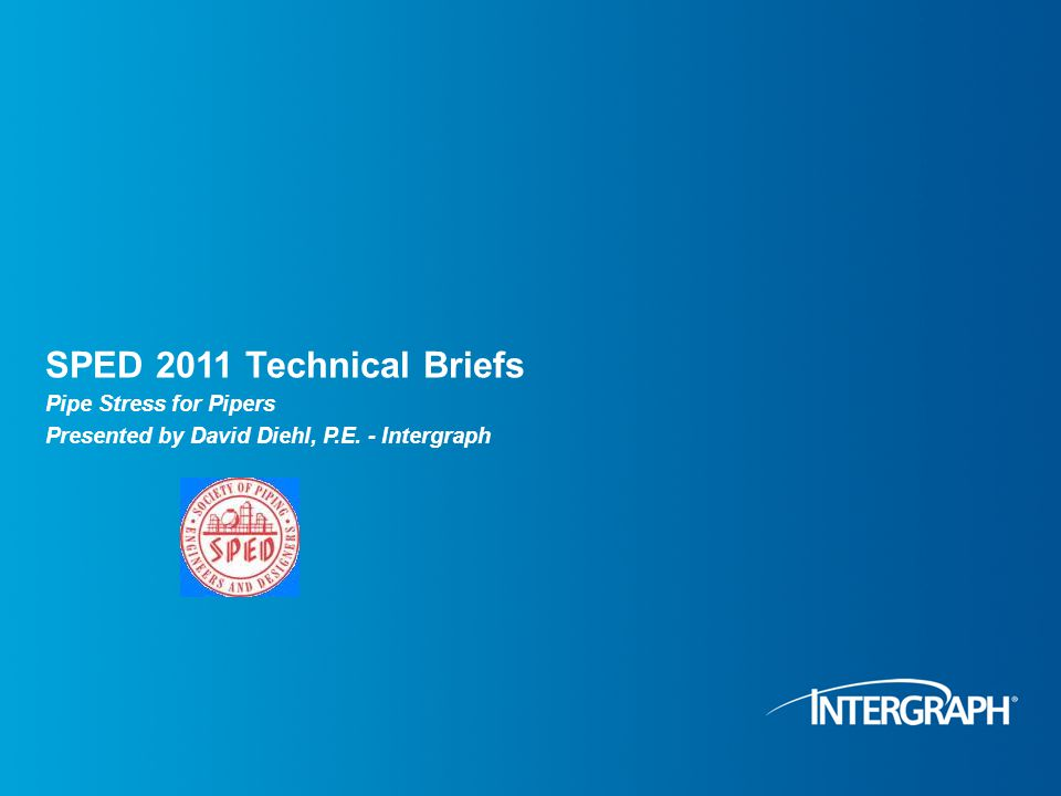 SPED 2011 Technical Briefs Pipe Stress for Pipers Presented by David Diehl, P.E. - Intergraph