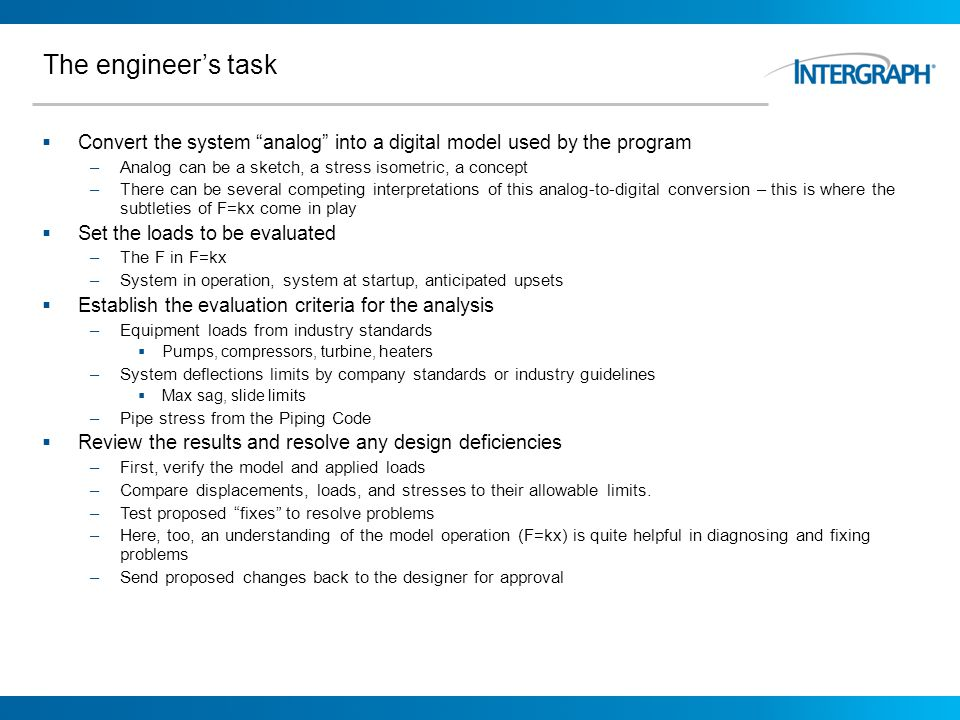 The engineers task Convert the system analog into a digital model used by the program –Analog can be a sketch, a stress isometric, a concept –There ca