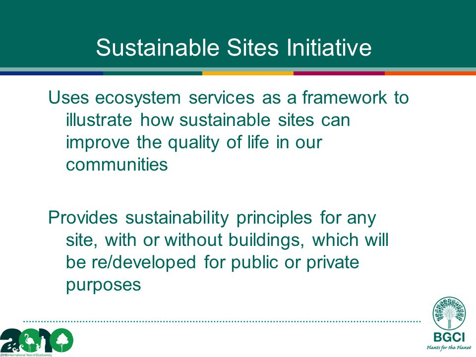 Sustainable Sites Initiative Uses ecosystem services as a framework to illustrate how sustainable sites can improve the quality of life in our communities Provides sustainability principles for any site, with or without buildings, which will be re/developed for public or private purposes