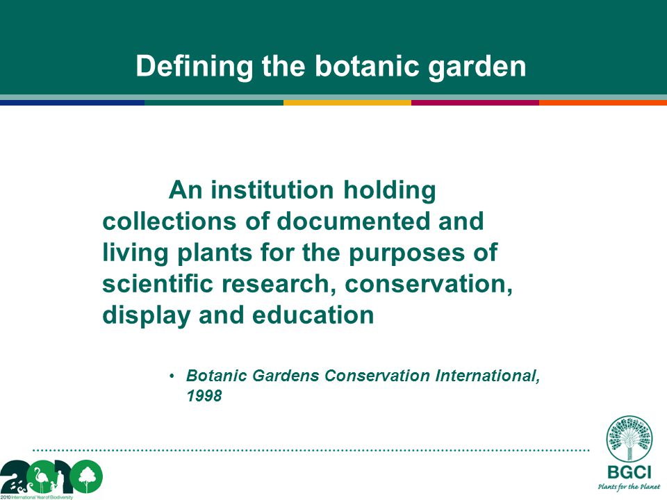 Defining the botanic garden An institution holding collections of documented and living plants for the purposes of scientific research, conservation, display and education Botanic Gardens Conservation International, 1998