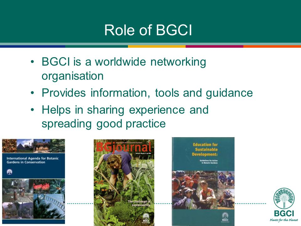 Role of BGCI BGCI is a worldwide networking organisation Provides information, tools and guidance Helps in sharing experience and spreading good practice