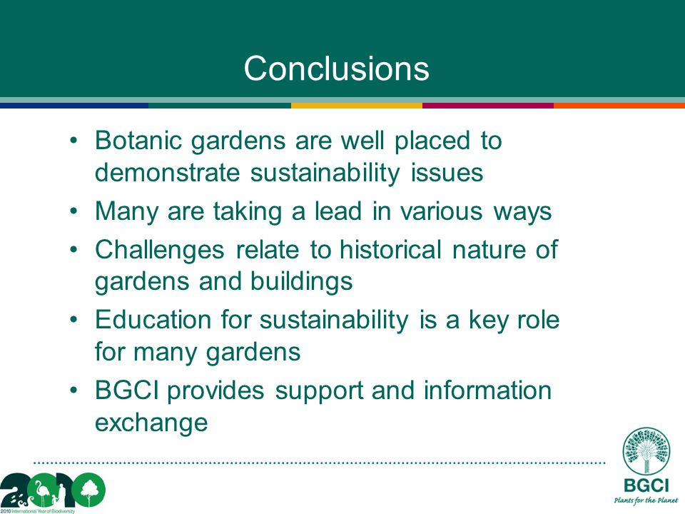 Conclusions Botanic gardens are well placed to demonstrate sustainability issues Many are taking a lead in various ways Challenges relate to historical nature of gardens and buildings Education for sustainability is a key role for many gardens BGCI provides support and information exchange