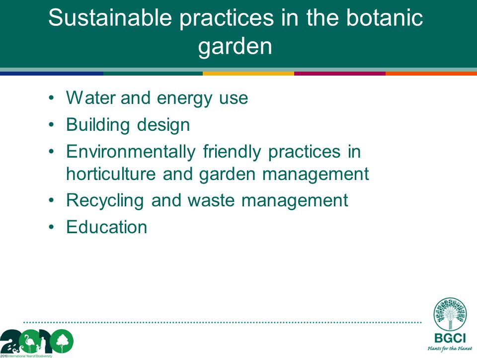 Sustainable practices in the botanic garden Water and energy use Building design Environmentally friendly practices in horticulture and garden management Recycling and waste management Education