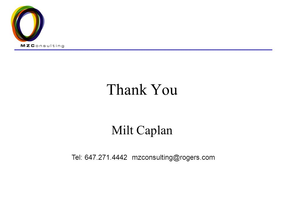 Thank You Milt Caplan Tel: 647.271.4442 mzconsulting@rogers.com