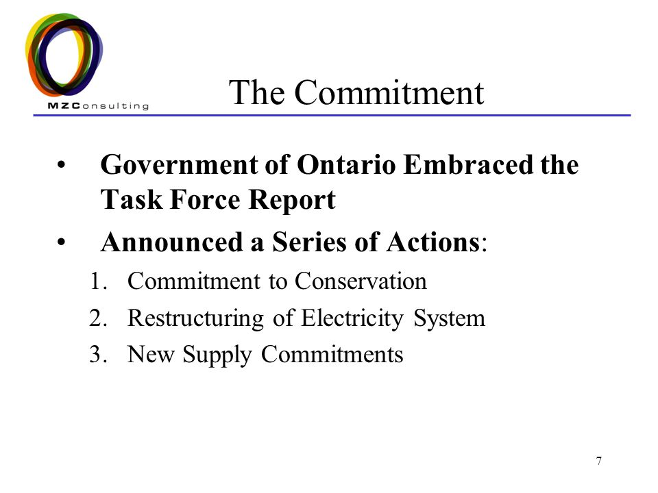 7 The Commitment Government of Ontario Embraced the Task Force Report Announced a Series of Actions: 1.Commitment to Conservation 2.Restructuring of Electricity System 3.New Supply Commitments