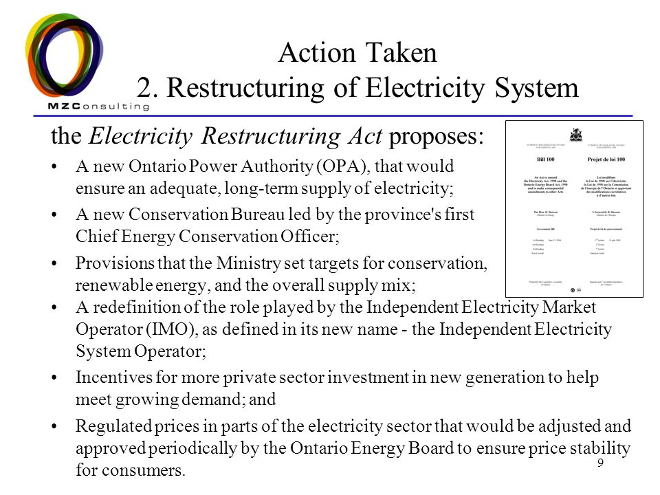 9 Action Taken 2. Restructuring of Electricity System the Electricity Restructuring Act proposes: A new Ontario Power Authority (OPA), that would ensu