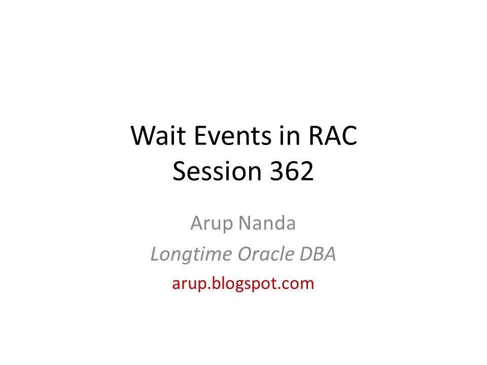 Wait Events in RAC Session 362 Arup Nanda Longtime Oracle DBA arup.blogspot.com