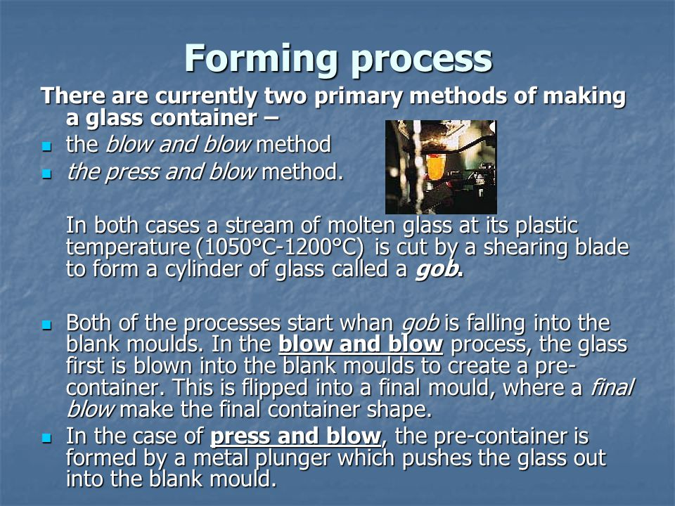 Forming process There are currently two primary methods of making a glass container – the blow and blow method the blow and blow method the press and