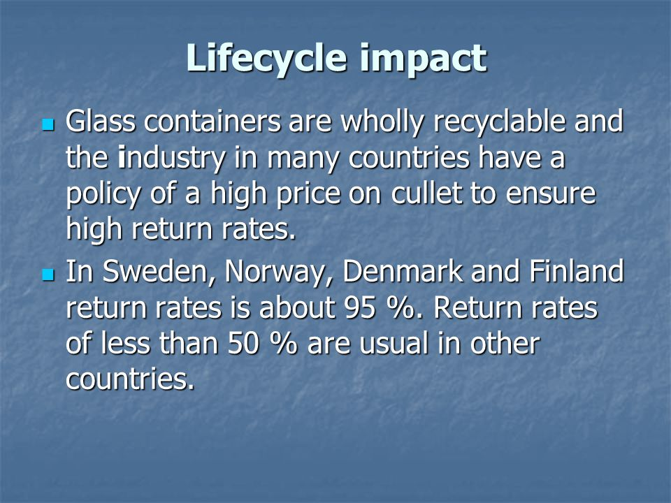 Lifecycle impact Glass containers are wholly recyclable and the industry in many countries have a policy of a high price on cullet to ensure high retu