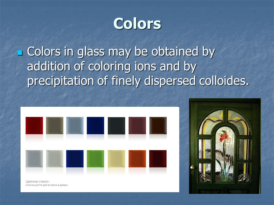 Colors Colors in glass may be obtained by addition of coloring ions and by precipitation of finely dispersed colloides. Colors in glass may be obtaine