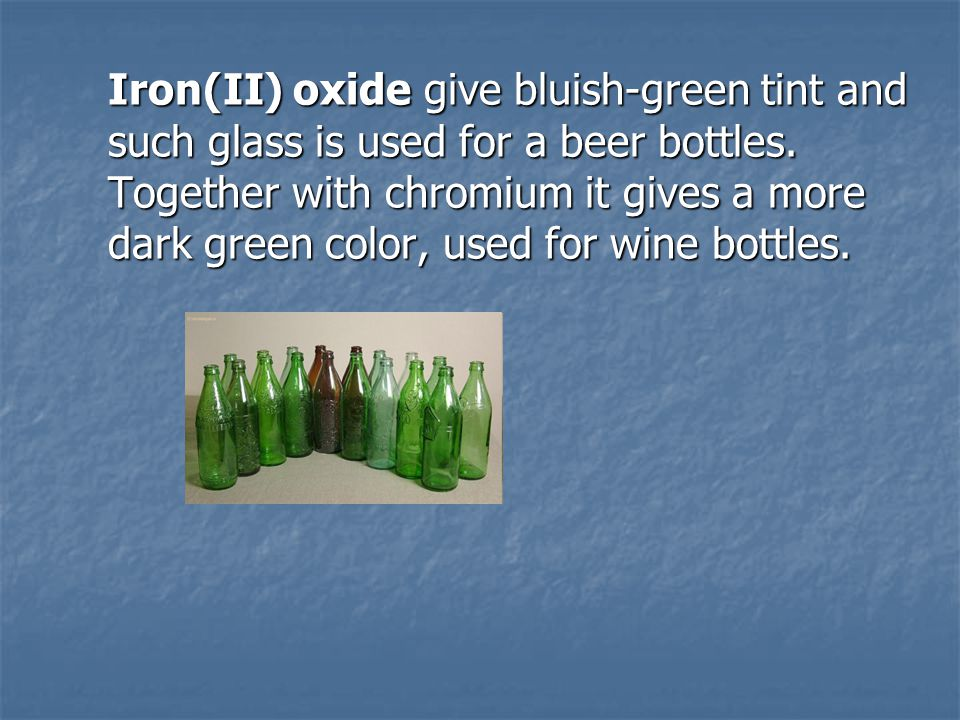 Iron(II) oxide give bluish-green tint and such glass is used for a beer bottles. Together with chromium it gives a more dark green color, used for win
