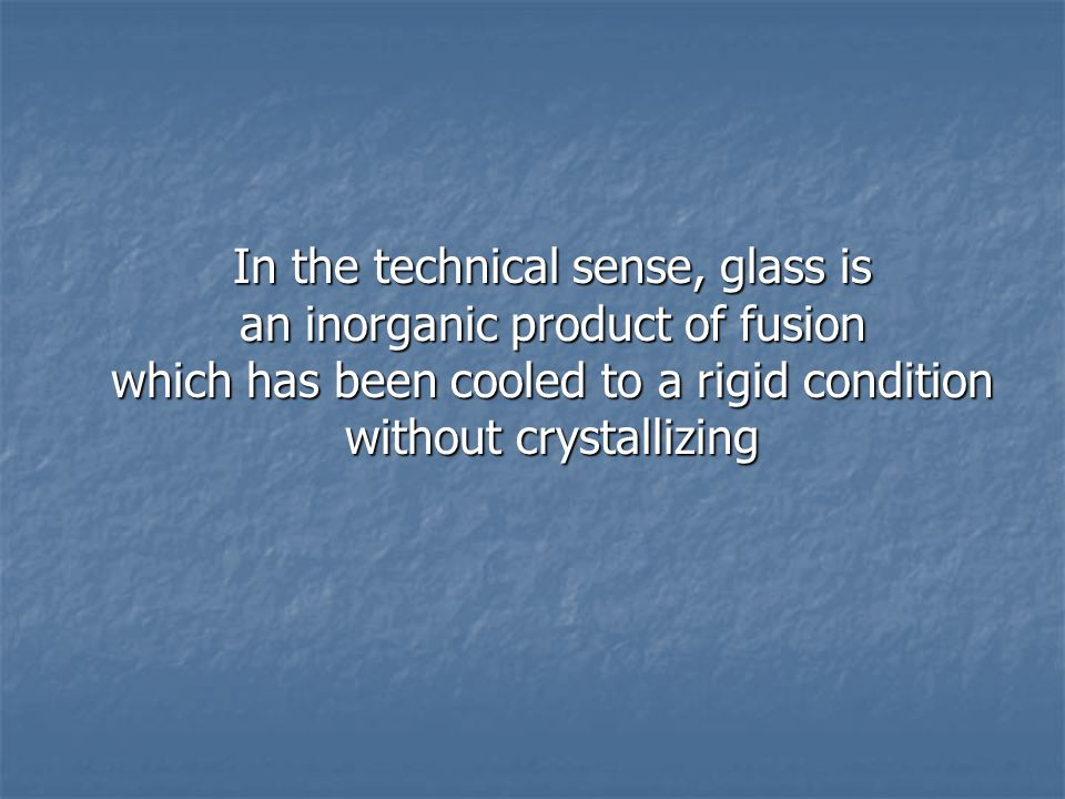 In the technical sense, glass is an inorganic product of fusion which has been cooled to a rigid condition without crystallizing