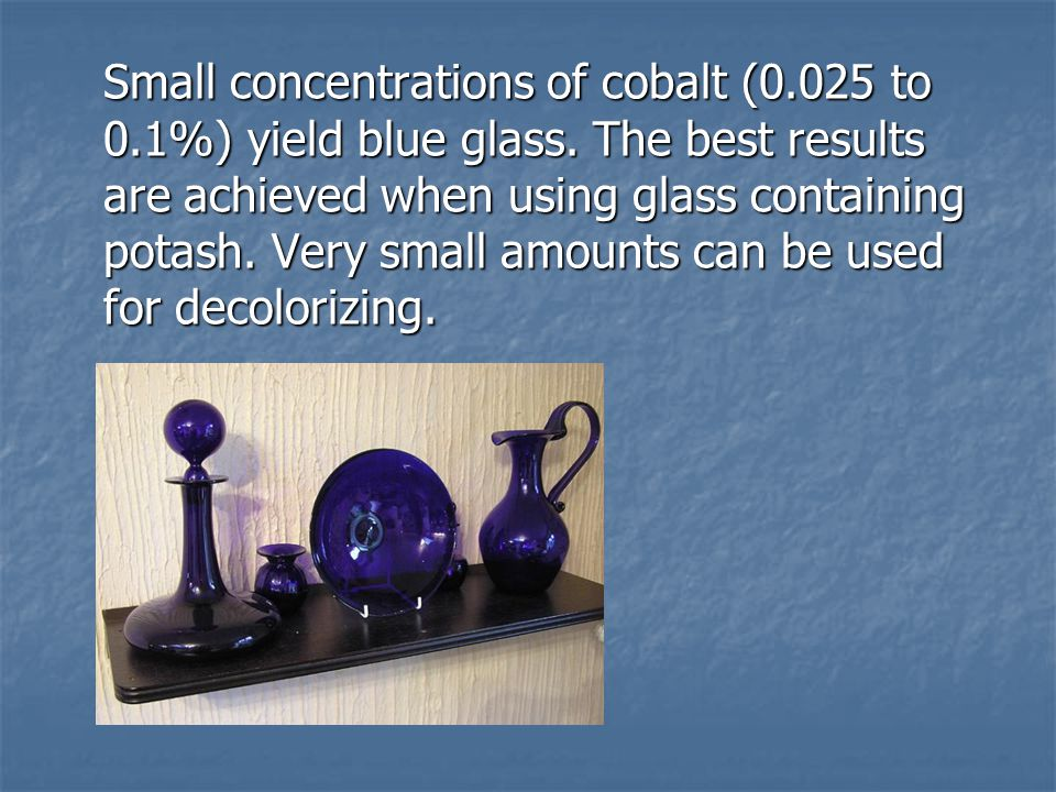 Small concentrations of cobalt (0.025 to 0.1%) yield blue glass. The best results are achieved when using glass containing potash. Very small amounts