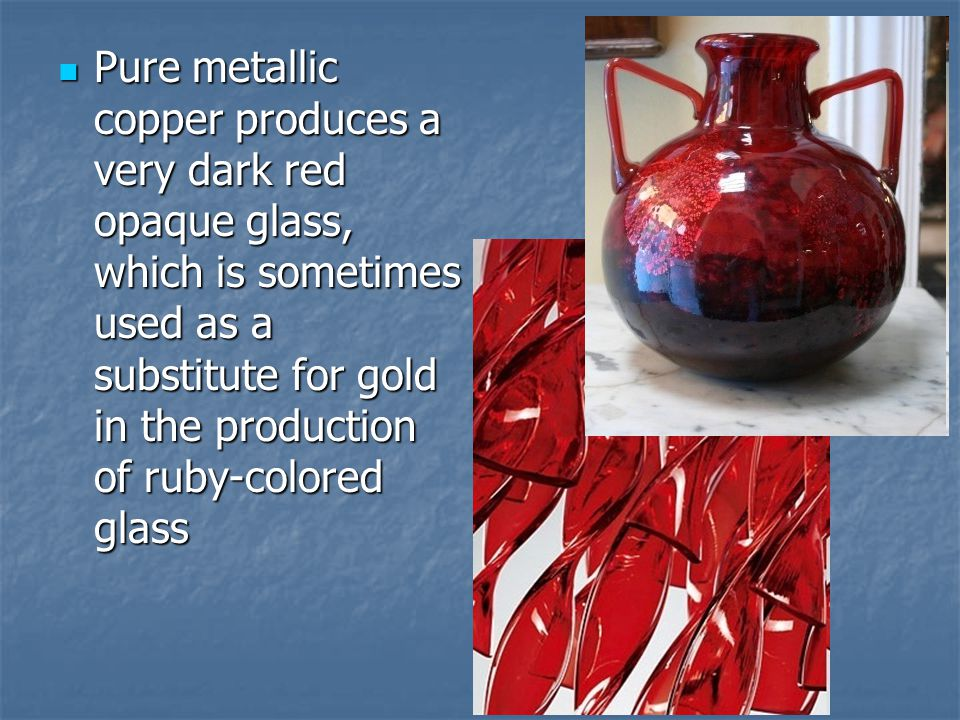 Pure metallic copper produces a very dark red opaque glass, which is sometimes used as a substitute for gold in the production of ruby-colored glass P