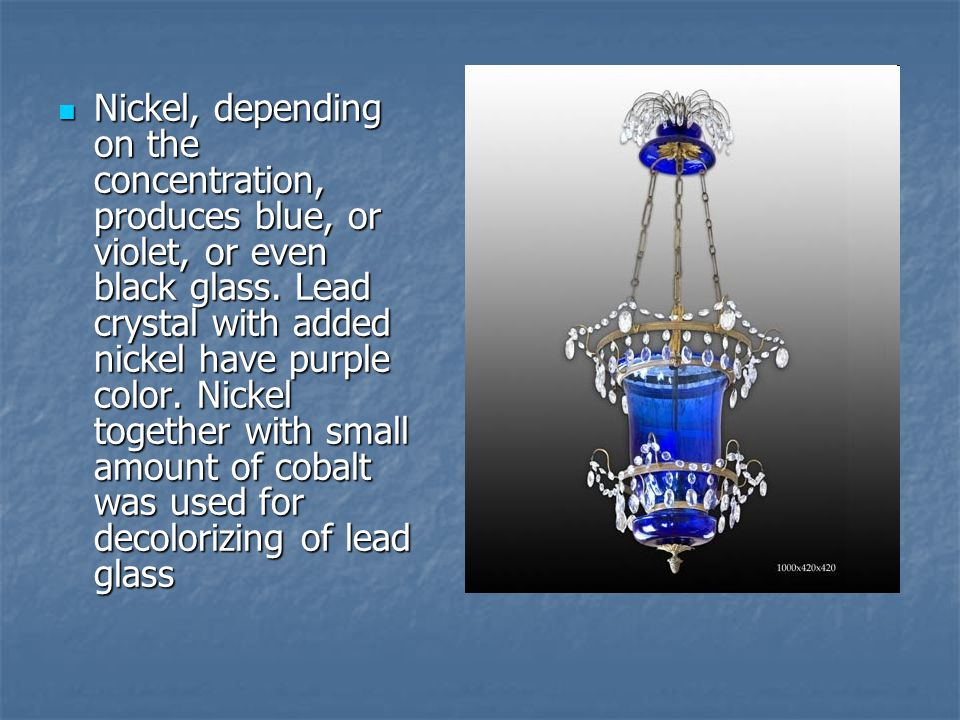 Nickel, depending on the concentration, produces blue, or violet, or even black glass. Lead crystal with added nickel have purple color. Nickel togeth