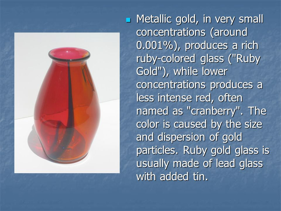Metallic gold, in very small concentrations (around 0.001%), produces a rich ruby-colored glass (