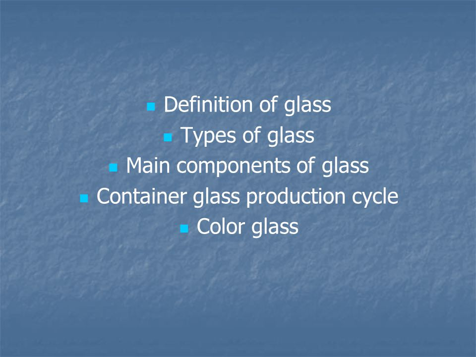Definition of glass Types of glass Main components of glass Container glass production cycle Color glass