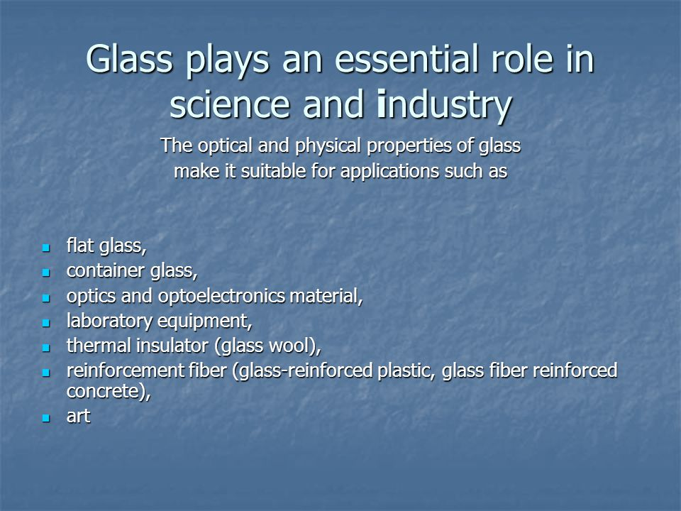 Glass plays an essential role in science and industry The optical and physical properties of glass make it suitable for applications such as flat glas