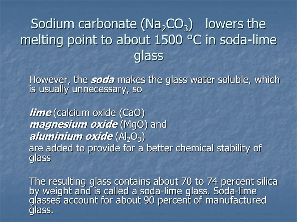 Sodium carbonate (Na 2 CO 3 ) lowers the melting point to about 1500 °C in soda-lime glass However, the soda makes the glass water soluble, which is u