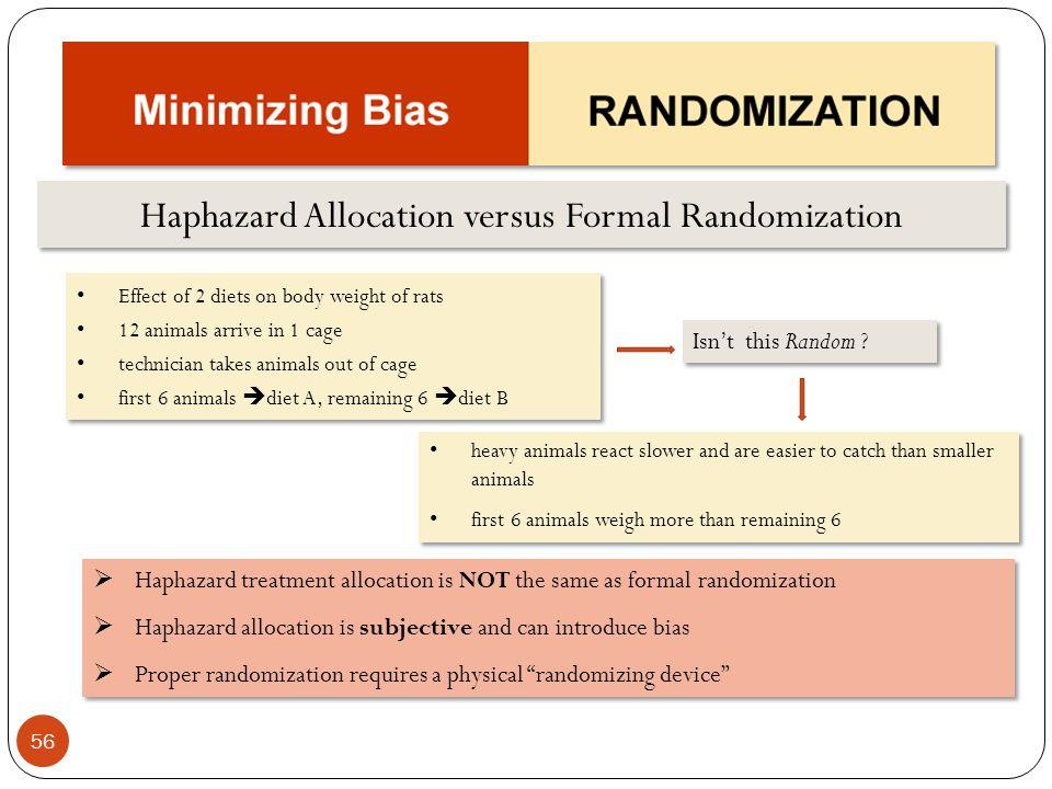 56 Haphazard Allocation versus Formal Randomization Haphazard treatment allocation is NOT the same as formal randomization Haphazard allocation is sub