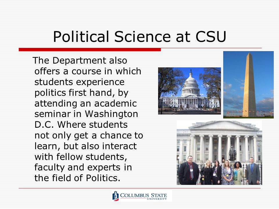 Political Science at CSU The Department also offers a course in which students experience politics first hand, by attending an academic seminar in Was