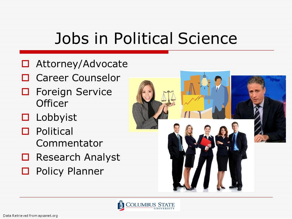 Jobs in Political Science Attorney/Advocate Career Counselor Foreign Service Officer Lobbyist Political Commentator Research Analyst Policy Planner Da