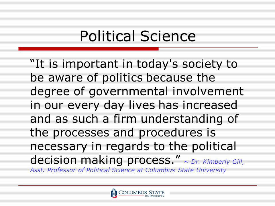 Political Science It is important in today's society to be aware of politics because the degree of governmental involvement in our every day lives has
