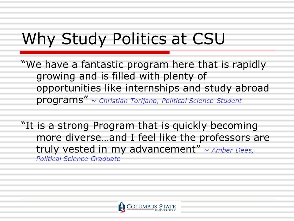 Why Study Politics at CSU We have a fantastic program here that is rapidly growing and is filled with plenty of opportunities like internships and stu
