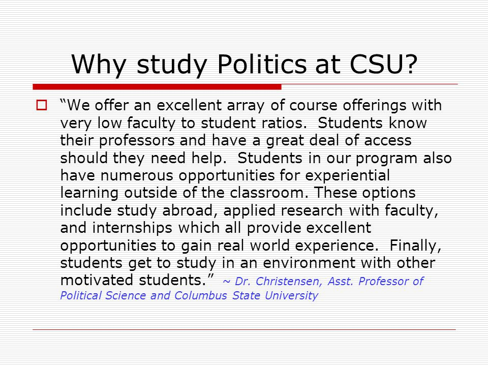 Why study Politics at CSU? We offer an excellent array of course offerings with very low faculty to student ratios. Students know their professors and