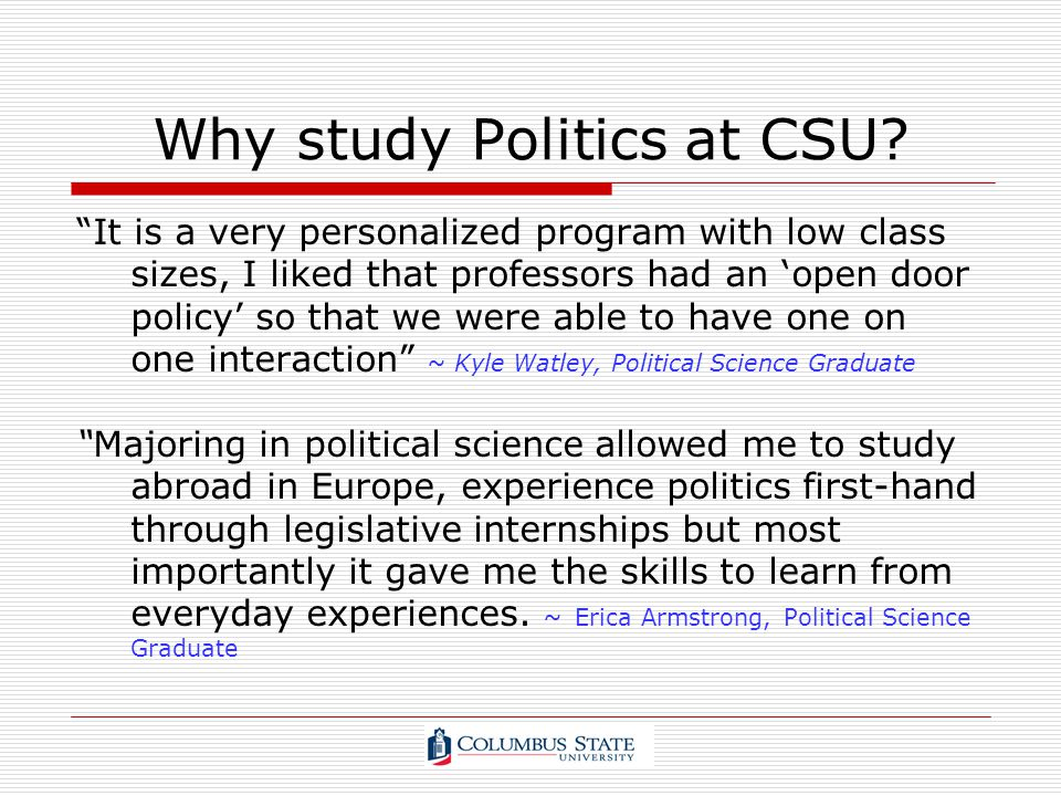 Why study Politics at CSU? It is a very personalized program with low class sizes, I liked that professors had an open door policy so that we were abl