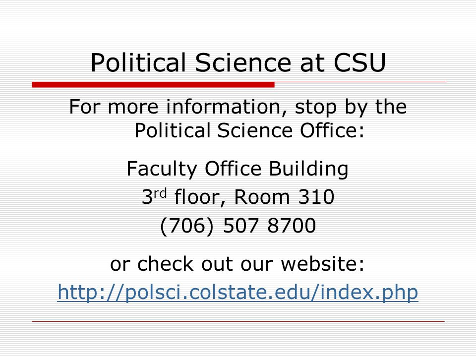 Political Science at CSU For more information, stop by the Political Science Office: Faculty Office Building 3 rd floor, Room 310 (706) 507 8700 or ch