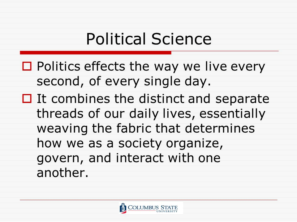 Political Science Politics effects the way we live every second, of every single day. It combines the distinct and separate threads of our daily lives