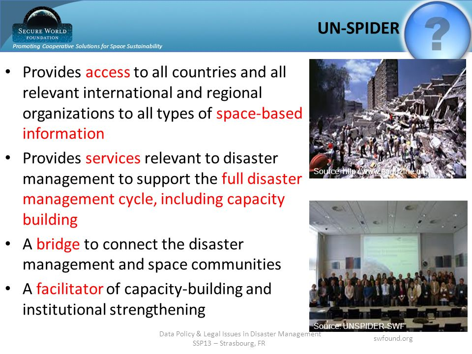 Promoting Cooperative Solutions for Space Sustainability swfound.org Data Policy & Legal Issues in Disaster Management SSP13 – Strasbourg, FR UN-SPIDE
