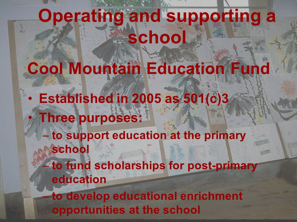 Cool Mountain Education Fund Established in 2005 as 501(c)3 Three purposes: –to support education at the primary school –to fund scholarships for post-primary education –to develop educational enrichment opportunities at the school Operating and supporting a school