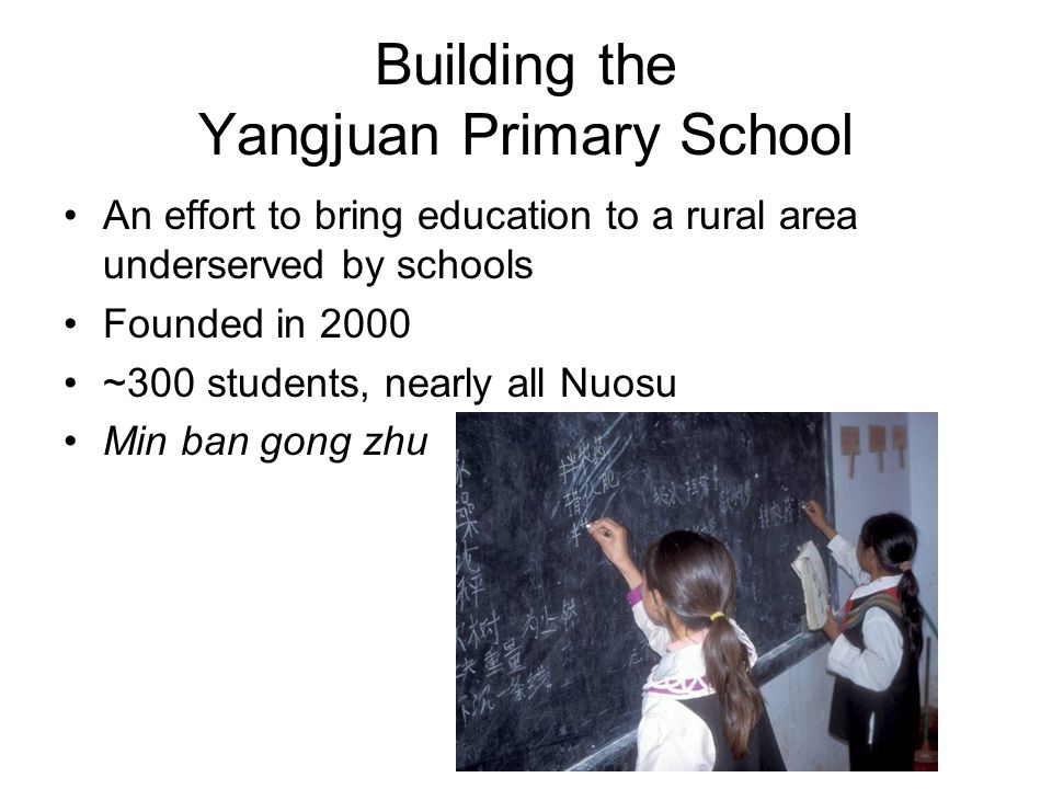Building the Yangjuan Primary School An effort to bring education to a rural area underserved by schools Founded in 2000 ~300 students, nearly all Nuosu Min ban gong zhu