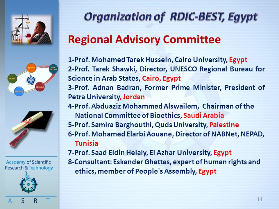 14 Regional Advisory Committee 1-Prof. Mohamed Tarek Hussein, Cairo University, Egypt 2-Prof. Tarek Shawki, Director, UNESCO Regional Bureau for Scien