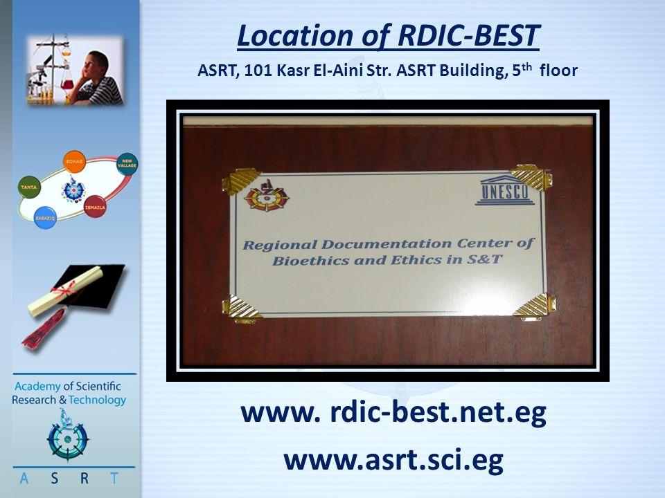 Location of RDIC-BEST ASRT, 101 Kasr El-Aini Str. ASRT Building, 5 th floor www. rdic-best.net.eg www.asrt.sci.eg