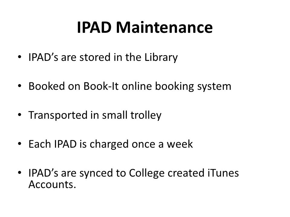IPAD Maintenance IPADs are stored in the Library Booked on Book-It online booking system Transported in small trolley Each IPAD is charged once a week IPADs are synced to College created iTunes Accounts.