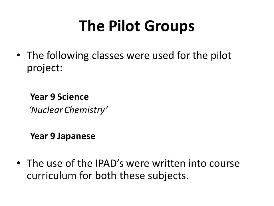 The Pilot Groups The following classes were used for the pilot project: Year 9 Science Nuclear Chemistry Year 9 Japanese The use of the IPADs were written into course curriculum for both these subjects.