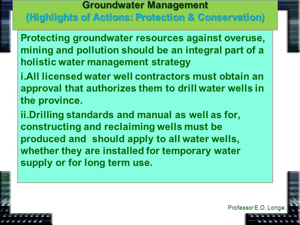 Groundwater Management (Highlights of Actions: Protection & Conservation) Professor E.O. Longe Protecting groundwater resources against overuse, minin