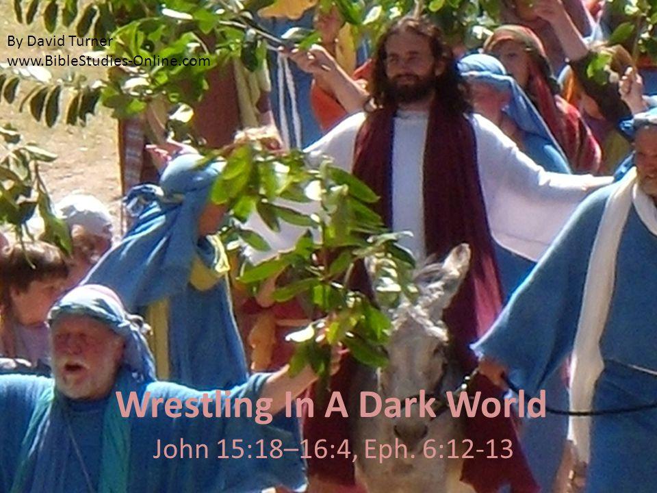 Wrestling In A Dark World John 15:18–16:4, Eph. 6:12-13 By David Turner www.BibleStudies-Online.com