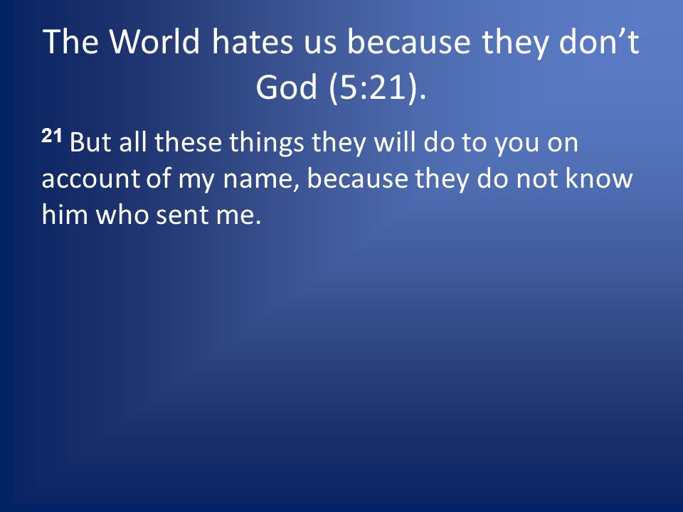 The World hates us because they dont God (5:21).