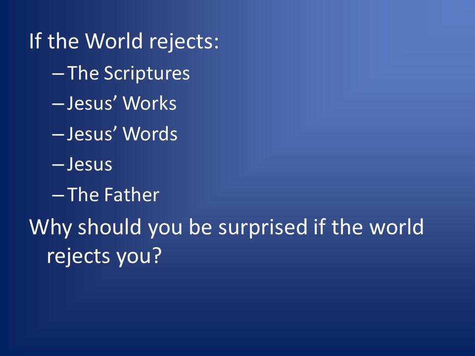 If the World rejects: – The Scriptures – Jesus Works – Jesus Words – Jesus – The Father Why should you be surprised if the world rejects you