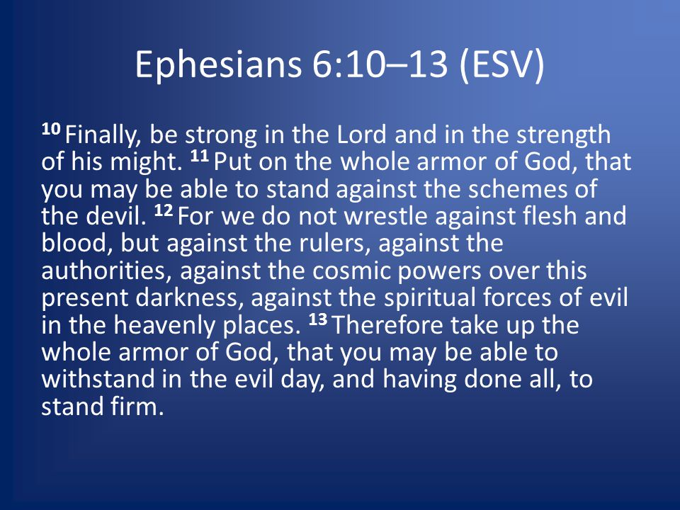 Ephesians 6:10–13 (ESV) 10 Finally, be strong in the Lord and in the strength of his might.