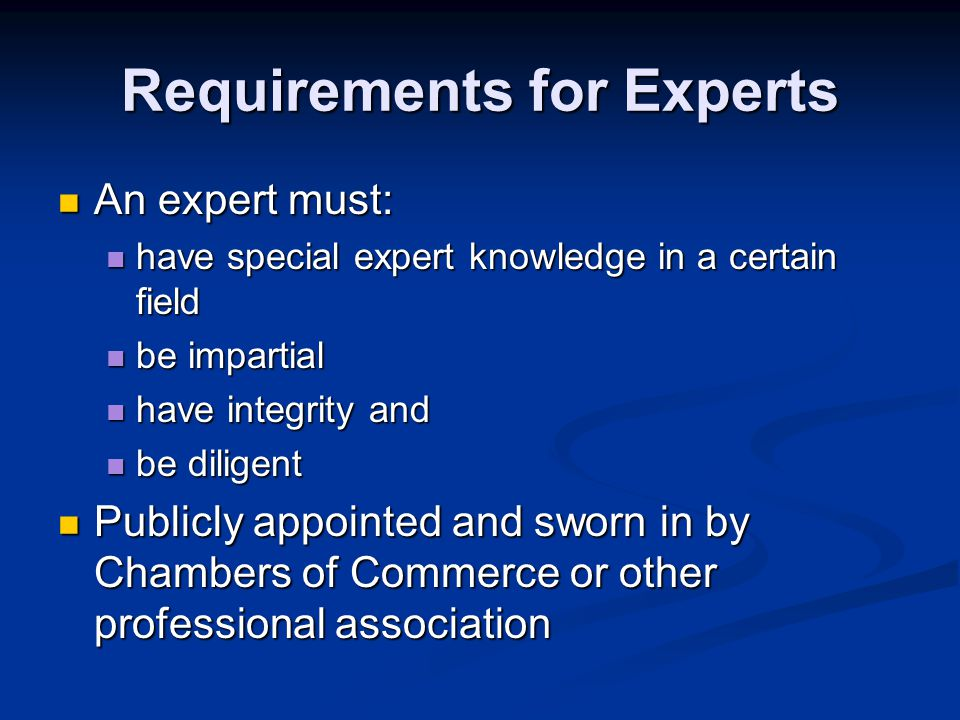 Requirements for Experts An expert must: An expert must: have special expert knowledge in a certain field have special expert knowledge in a certain field be impartial be impartial have integrity and have integrity and be diligent be diligent Publicly appointed and sworn in by Chambers of Commerce or other professional association Publicly appointed and sworn in by Chambers of Commerce or other professional association