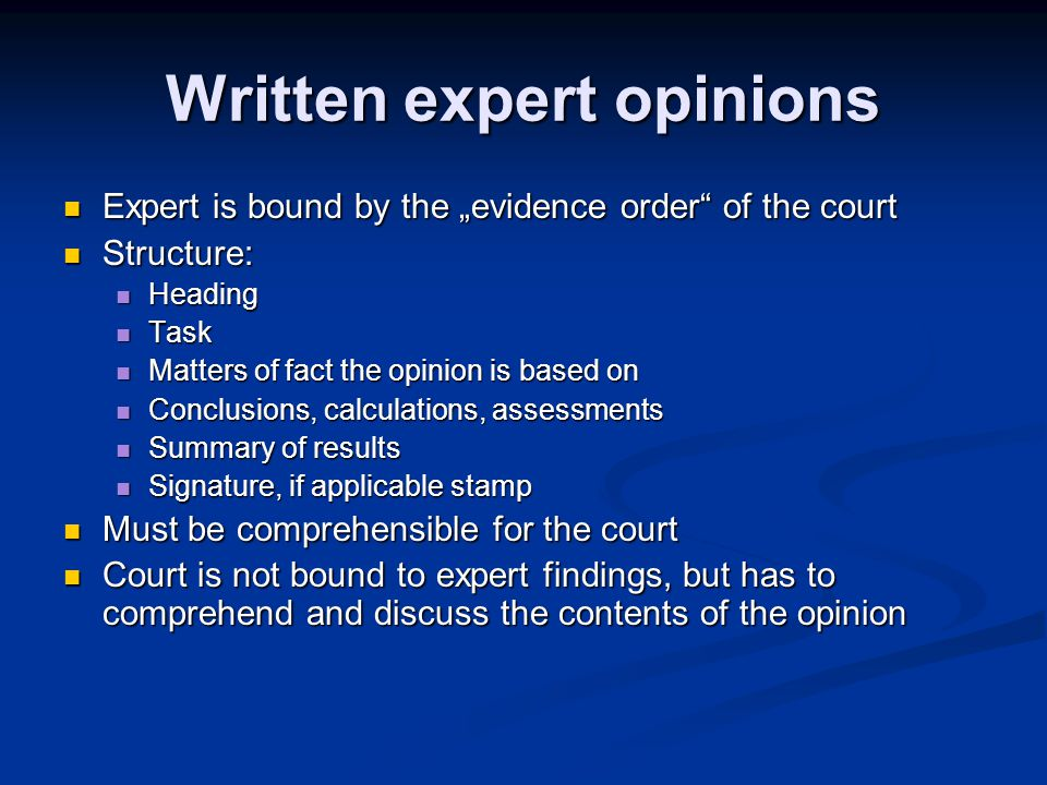 Written expert opinions Expert is bound by the evidence order of the court Expert is bound by the evidence order of the court Structure: Structure: Heading Heading Task Task Matters of fact the opinion is based on Matters of fact the opinion is based on Conclusions, calculations, assessments Conclusions, calculations, assessments Summary of results Summary of results Signature, if applicable stamp Signature, if applicable stamp Must be comprehensible for the court Must be comprehensible for the court Court is not bound to expert findings, but has to comprehend and discuss the contents of the opinion Court is not bound to expert findings, but has to comprehend and discuss the contents of the opinion