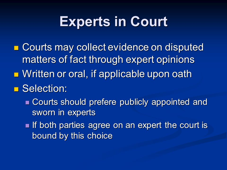 Experts in Court Courts may collect evidence on disputed matters of fact through expert opinions Courts may collect evidence on disputed matters of fact through expert opinions Written or oral, if applicable upon oath Written or oral, if applicable upon oath Selection: Selection: Courts should prefere publicly appointed and sworn in experts Courts should prefere publicly appointed and sworn in experts If both parties agree on an expert the court is bound by this choice If both parties agree on an expert the court is bound by this choice
