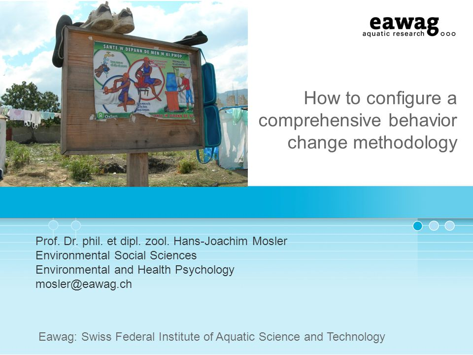 How to configure a comprehensive behavior change methodology Prof. Dr. phil. et dipl. zool. Hans-Joachim Mosler Environmental Social Sciences Environm